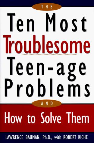 The ten most troublesome teen-age problems and how to solve them by Lawrence Bauman