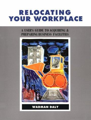 Relocating Your Workplace A User's Guide to Acquiring and Preparing Business Facilities, Daly, Wadman
