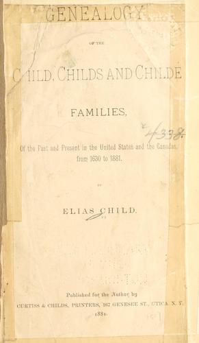 Genealogy of the Child, Childs and Childe families, of the past and present in the United States and the Canadas, from 1630 to 1881.