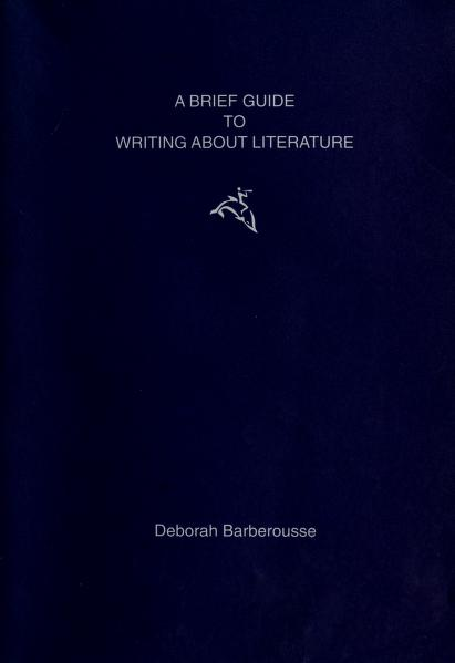 A brief guide to writing about literature. by Deborah Barberousse