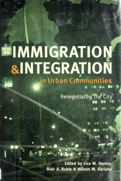 Immigration and integration in urban communities by edited by Lisa M. Hanley, Blair A. Ruble, and Allison M. Garland.