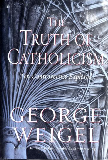 The truth of Catholicism by George Weigel