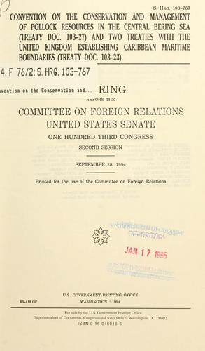 Convention on the Conservation and Management of Pollock Resources in the Central Bering Sea (Treaty doc. 103-27) and two treaties with the United Kingdom establishing Caribbean maritime boundaries (Treaty doc. 103-23) by United States. Congress. Senate. Committee on Foreign Relations