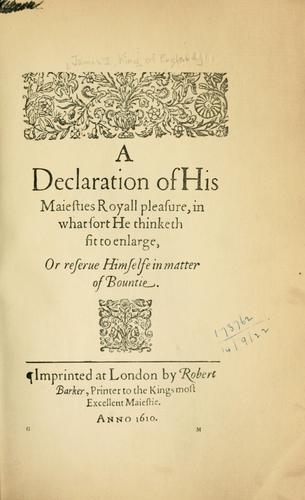 A declaration of His Majesties royall pleasure, in what sort he thinketh fit to enlarge, or reserve himselfe in matter of bountie by Great Britain Sovereigns, etc., 1603-1625 (James I)