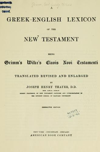 A Greek-English lexicon of the New Testament, being Grimm's Wilke's Clavis Novi Testamenti, tr., rev. and enl. by Joseph Henry Thayer by Carl Ludwig Wilibald Grimm
