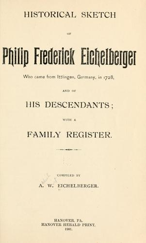 Historical sketch of Philip Frederick Eichelberger who came from Ittlingen, Germany, in 1728 by Abdiel Wirt Eichelberger