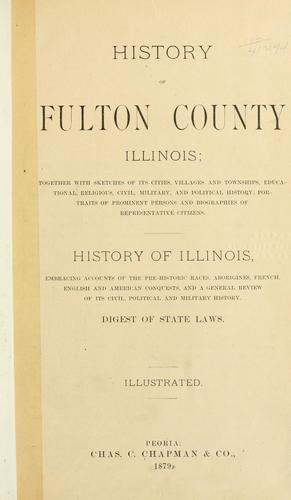 History of Fulton county, Illinois by together with sketches of its cities, villages and townships, educational, religious, civil, military and political history and biographies of representative citizens. History of Illinois. Digest of state laws.