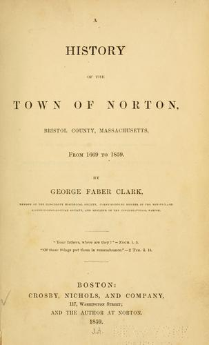 A history of the town of Norton, Bristol County, Massachusetts, from 1669-1859 by George Faber Clark